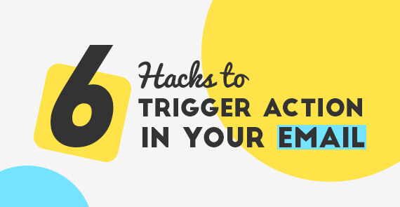 6 Hacks to Trigger Action in Your Emails